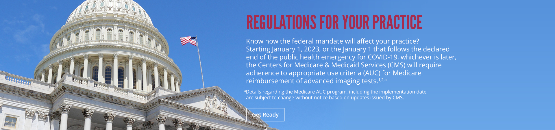 Regulations for your practice. Know how the federal mandate will affect your practice? Soon, the Medicare & Medicaid Services (CMS) will require adherence to appropriate use criteria (AUC) for Medicare reimbusement of advanced imaging tests.