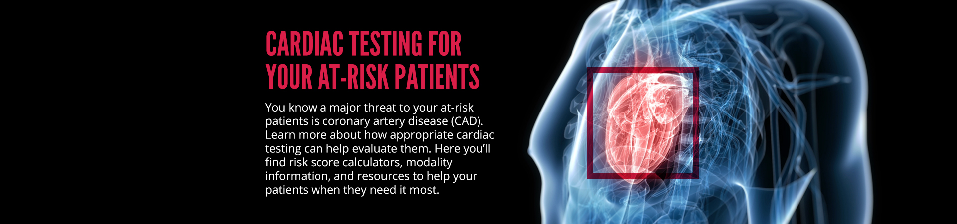 Cardiac testing for your at-risk patients. You know a major threat to your at-risk patients is coronary artery disease (CAD). Learn more about how appropriate cardiac testing can help evaluate them. Here you'll find risk score calculators, modality information, and resources to help your patients when they need it most.'